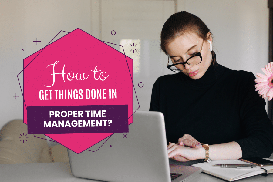 How to Get Things Done in Proper Time Management?